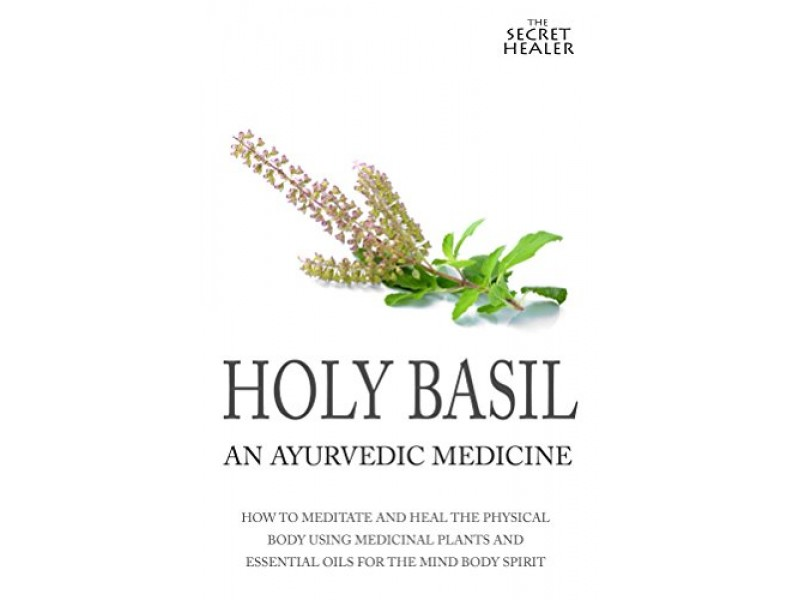 Holy Basil - Ayurvedic Medicine's Tulsi: How To Meditate And Heal The Physical Body Using Medicinal Plants and Essential Oils For The Mind Body Spirit (The Secret Healer Oils Profiles Book 3)