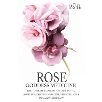 Rose - Goddess Medicine: The Timeless Elixir of Ancient Egypt, Ayurveda, Chinese Medicine, Essential Oils and Modern Medicine: Volume 4 - Black and White Edition (The Secret Healer)