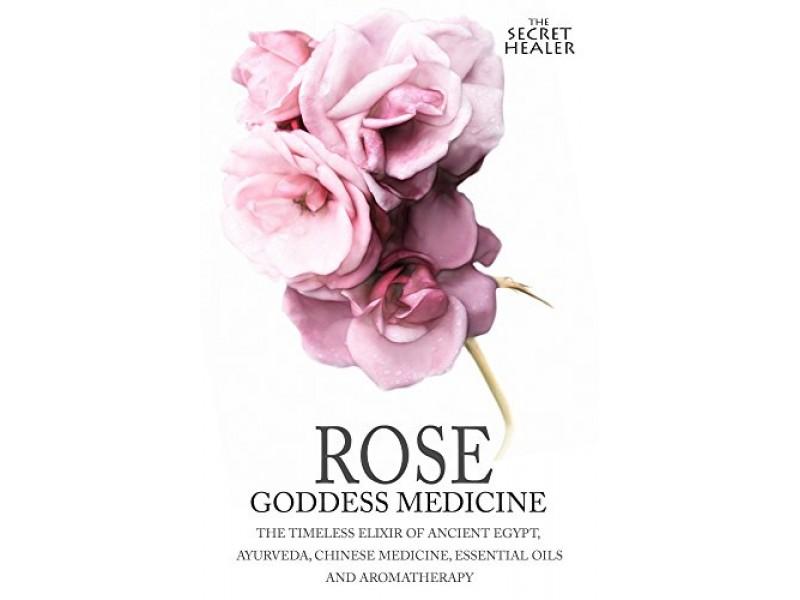 Rose - Goddess Medicine: The Timeless Elixir of Ancient Egypt, Ayurveda, Chinese Medicine, Essential Oils and Modern Medicine: Volume 4 - Illustrated (The Secret Healer)