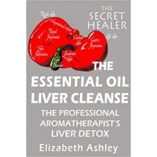 The Essential Oil Liver Cleanse: The Professional Aromatherapist's Liver Detox: Volume 3 (The Secret Healer)