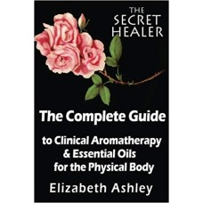 The Complete Guide To Clinical Aromatherapy and The Essential Oils of The Physical Body: Essential Oils for Beginners: Volume 1 (The Secret Healer)