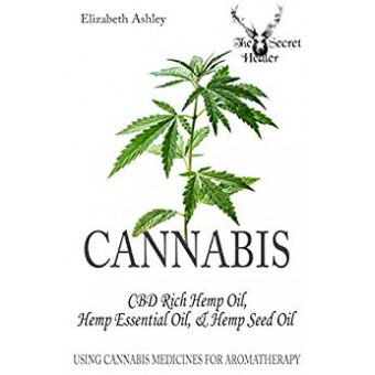 Cannabis: CBD Rich Hemp Oil, Hemp Essential Oil and Hemp Seed Oil: Using Cannabis Medicines for Aromatherapy (The Secret Healer Oils Profiles Book 8)