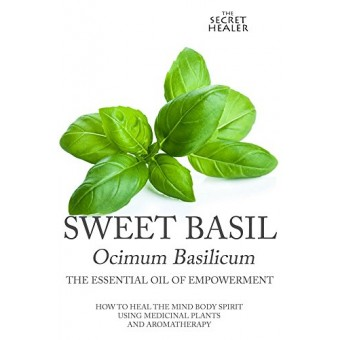 Sweet Basil - Ocimum basilicum- The Essential Oil of Empowerment: How To Heal The Mind Body Spirit With Medicinal Plants And Aromatherapy (The Secret Healer Oils Profiles Book 5)