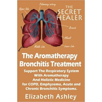 The Aromatherapy Bronchitis Treatment: Support the Respiratory System with Essential Oils and Holistic Medicine for COPD, Emphysema, Acute and Chronic Bronchitis Symptoms: Volume 6 (The Secret Healer)